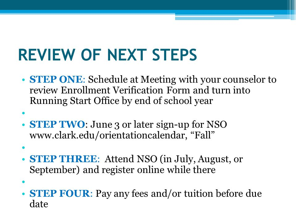 REVIEW OF NEXT STEPS STEP ONE: Schedule at Meeting with your counselor to review Enrollment Verification Form and turn into Running Start Office by end of school year STEP TWO: June 3 or later sign-up for NSO   Fall STEP THREE: Attend NSO (in July, August, or September) and register online while there STEP FOUR: Pay any fees and/or tuition before due date