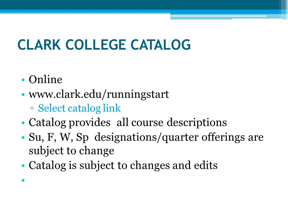CLARK COLLEGE CATALOG Online   ▫Select catalog link Catalog provides all course descriptions Su, F, W, Sp designations/quarter offerings are subject to change Catalog is subject to changes and edits
