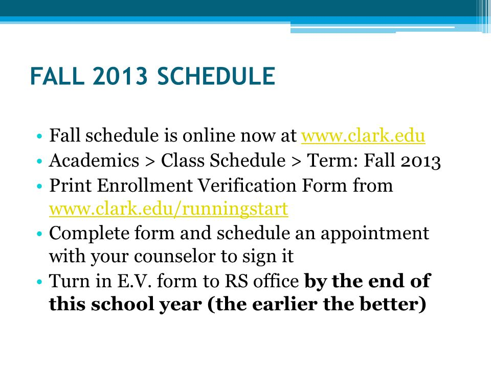 FALL 2013 SCHEDULE Fall schedule is online now at   Academics > Class Schedule > Term: Fall 2013 Print Enrollment Verification Form from     Complete form and schedule an appointment with your counselor to sign it Turn in E.V.