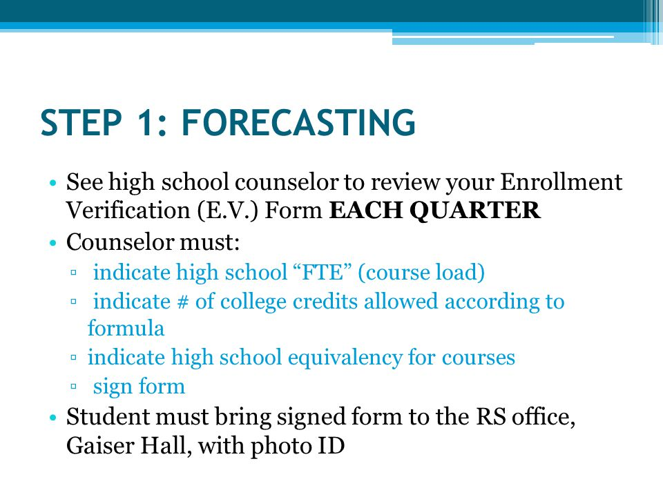 STEP 1: FORECASTING See high school counselor to review your Enrollment Verification (E.V.) Form EACH QUARTER Counselor must: ▫ indicate high school FTE (course load) ▫ indicate # of college credits allowed according to formula ▫indicate high school equivalency for courses ▫ sign form Student must bring signed form to the RS office, Gaiser Hall, with photo ID