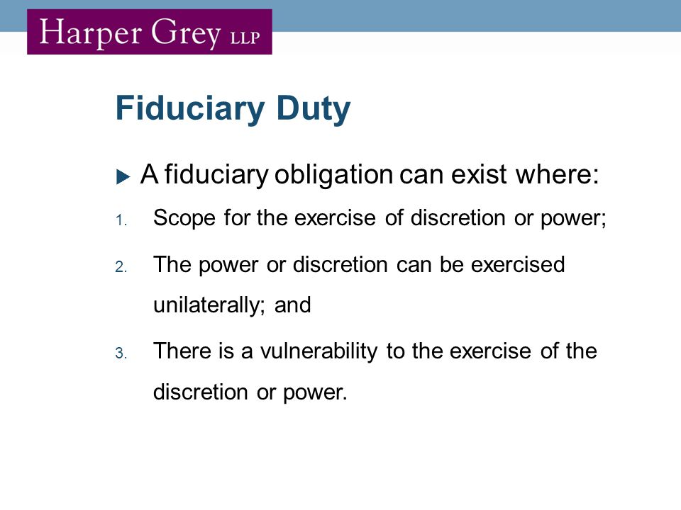 Fiduciary Duty  A fiduciary obligation can exist where: 1.