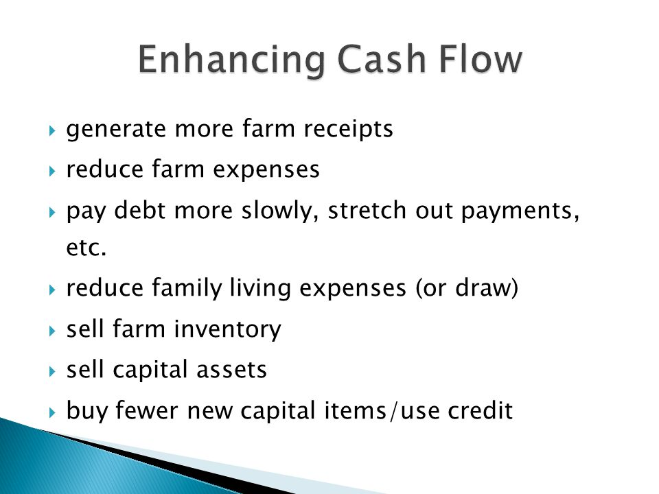  generate more farm receipts  reduce farm expenses  pay debt more slowly, stretch out payments, etc.