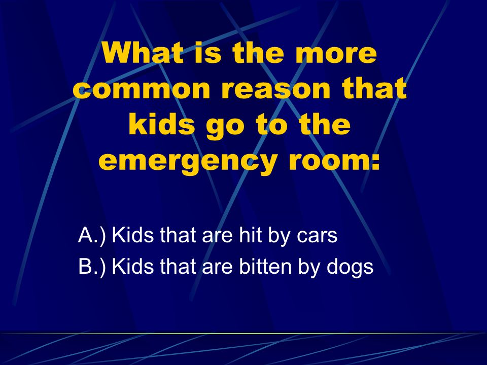 What is the more common reason that kids go to the emergency room: A.) Kids that are hit by cars B.) Kids that are bitten by dogs