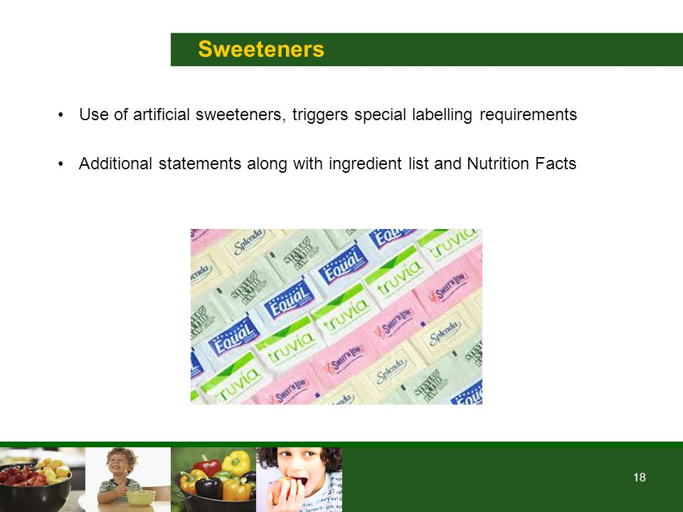 18 Sweeteners Use of artificial sweeteners, triggers special labelling requirements Additional statements along with ingredient list and Nutrition Facts