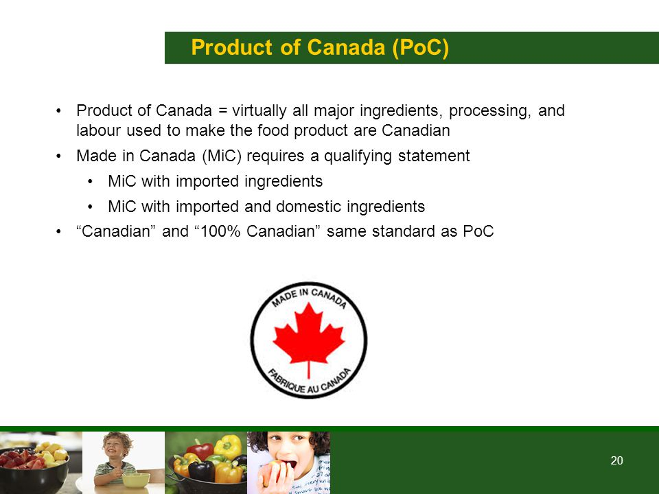 20 Product of Canada (PoC) Product of Canada = virtually all major ingredients, processing, and labour used to make the food product are Canadian Made in Canada (MiC) requires a qualifying statement MiC with imported ingredients MiC with imported and domestic ingredients Canadian and 100% Canadian same standard as PoC