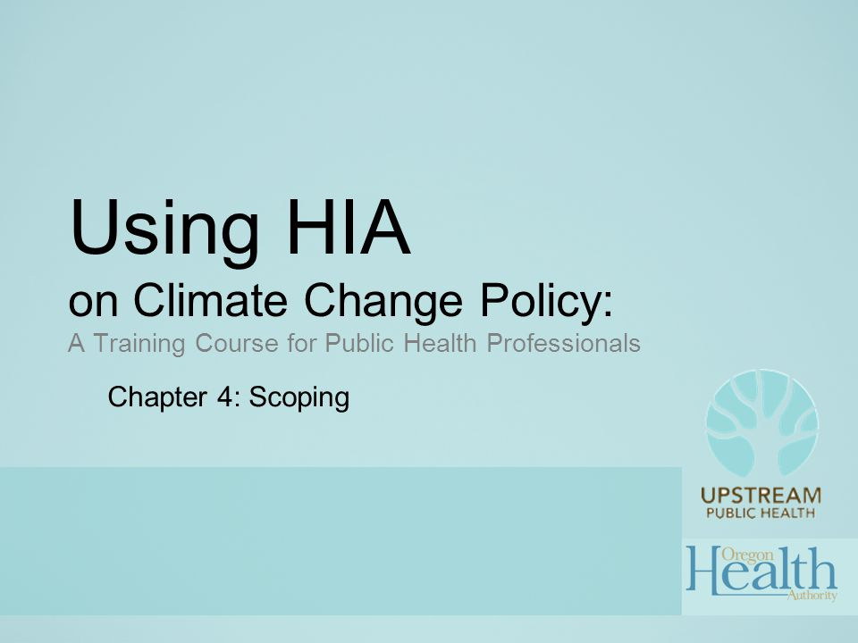 Using HIA on Climate Change Policy: A Training Course for Public Health Professionals Chapter 4: Scoping