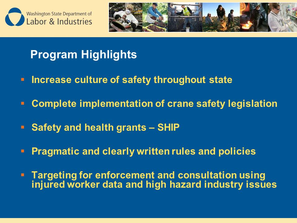 Program Highlights  Increase culture of safety throughout state  Complete implementation of crane safety legislation  Safety and health grants – SHIP  Pragmatic and clearly written rules and policies  Targeting for enforcement and consultation using injured worker data and high hazard industry issues