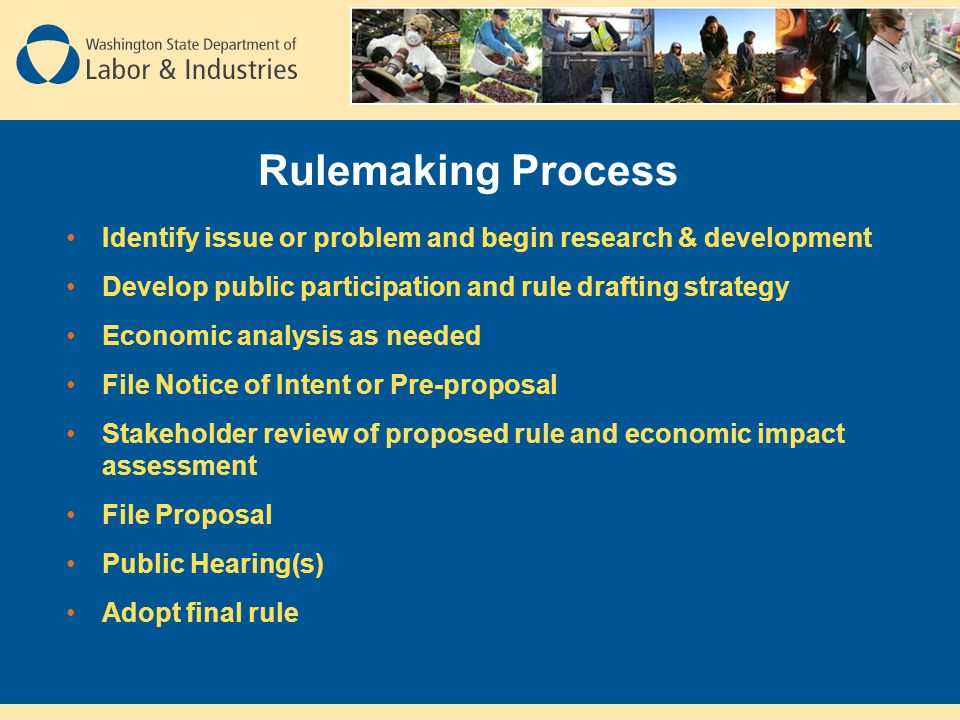 Rulemaking Process Identify issue or problem and begin research & development Develop public participation and rule drafting strategy Economic analysis as needed File Notice of Intent or Pre-proposal Stakeholder review of proposed rule and economic impact assessment File Proposal Public Hearing(s) Adopt final rule