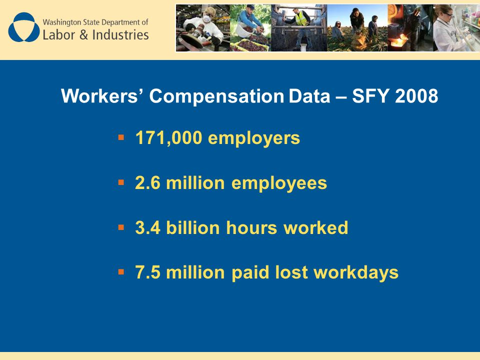 Workers' Compensation Data – SFY 2008  171,000 employers  2.6 million employees  3.4 billion hours worked  7.5 million paid lost workdays