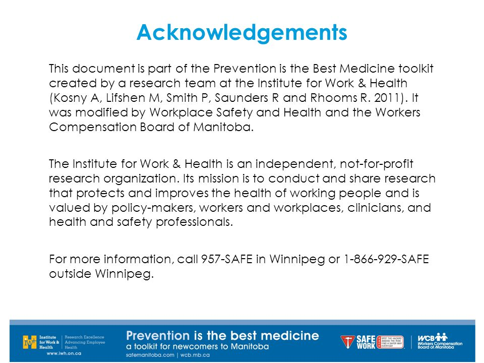 Acknowledgements This document is part of the Prevention is the Best Medicine toolkit created by a research team at the Institute for Work & Health (Kosny A, Lifshen M, Smith P, Saunders R and Rhooms R.