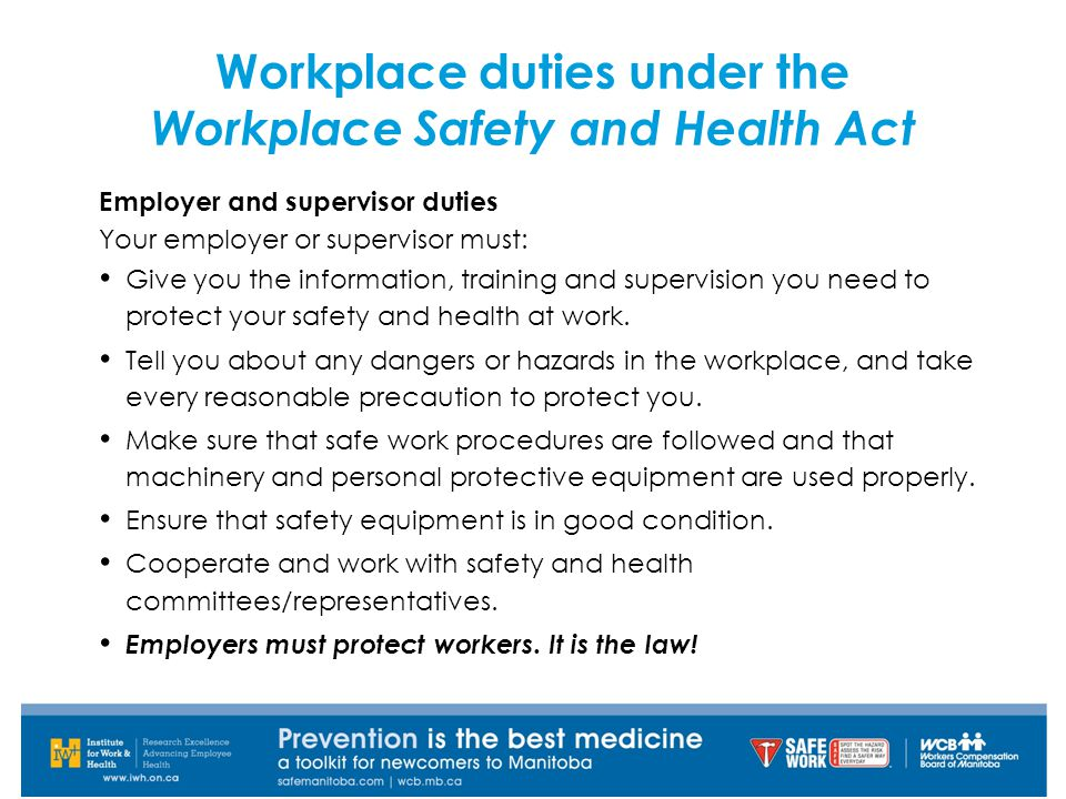 Employer and supervisor duties Your employer or supervisor must: Give you the information, training and supervision you need to protect your safety and health at work.