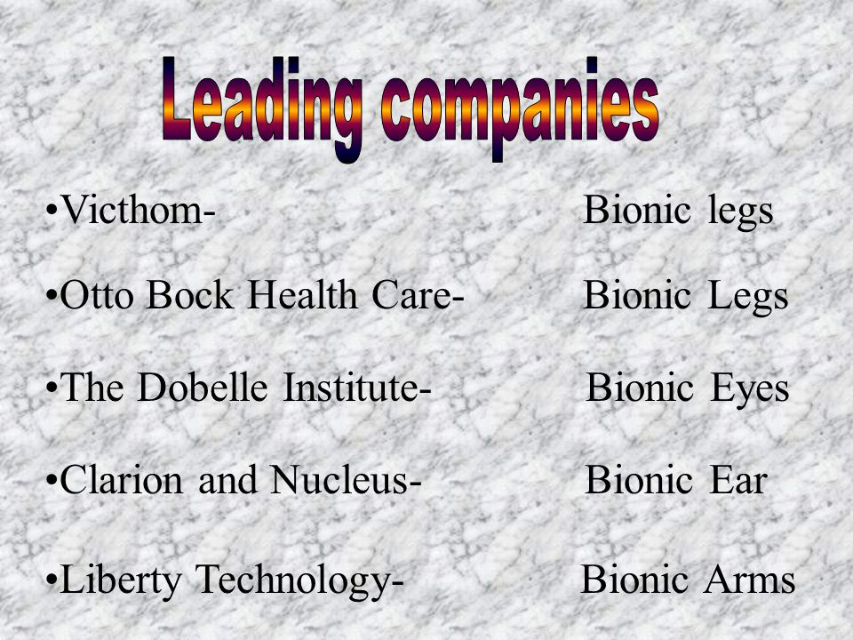 Victhom- Bionic legs Otto Bock Health Care- Bionic Legs The Dobelle Institute- Bionic Eyes Clarion and Nucleus- Bionic Ear Liberty Technology- Bionic Arms