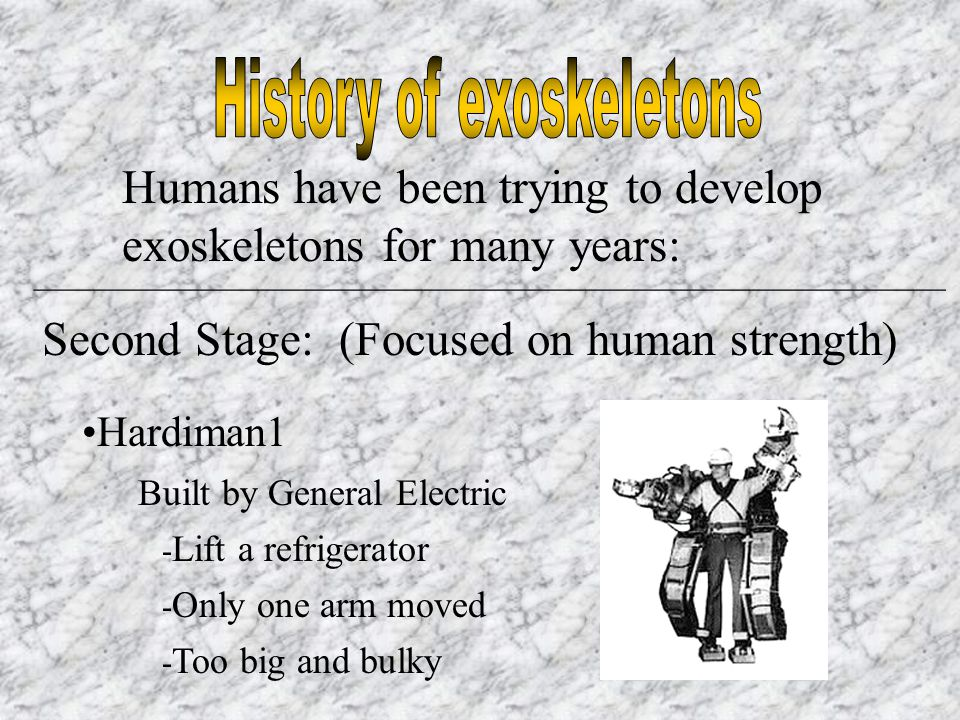 Humans have been trying to develop exoskeletons for many years: _________________________________________________________ Second Stage: (Focused on human strength) Hardiman1 Built by General Electric - Only one arm moved - Too big and bulky - Lift a refrigerator