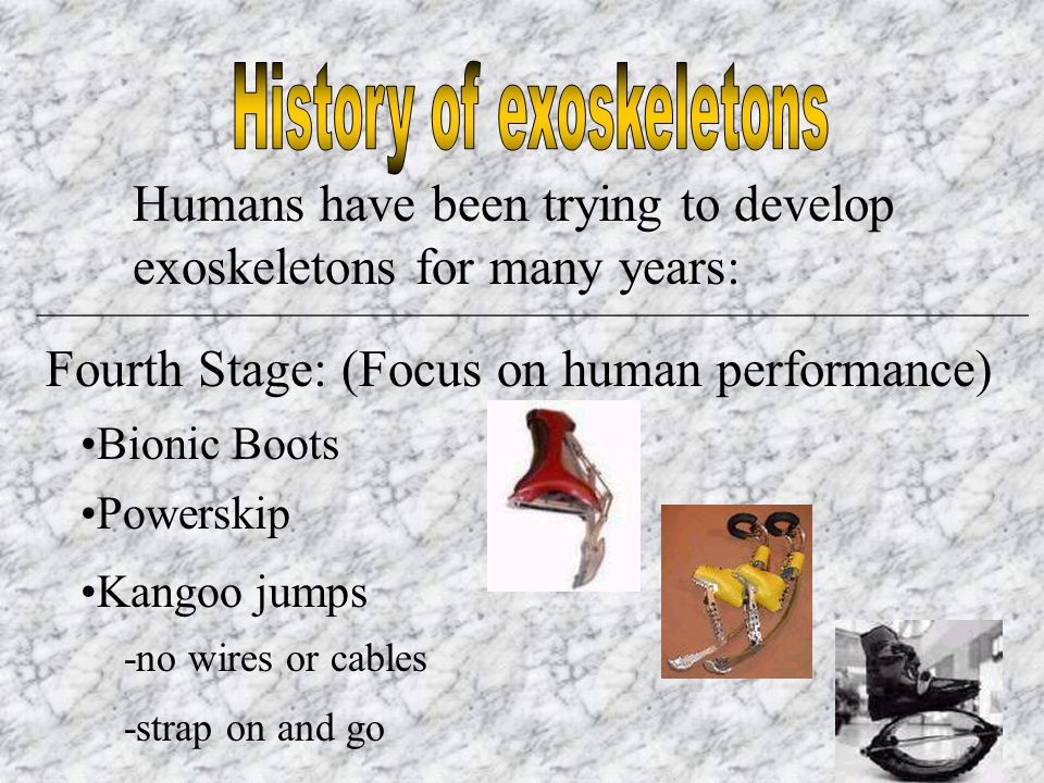 Humans have been trying to develop exoskeletons for many years: _________________________________________________________ Fourth Stage: (Focus on human performance) Bionic Boots Powerskip Kangoo jumps -no wires or cables -strap on and go