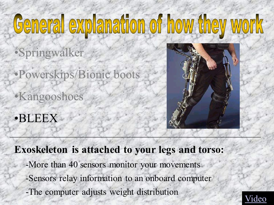 Springwalker Powerskips/Bionic boots Kangooshoes BLEEX _______________________________________________________ Exoskeleton is attached to your legs and torso: -More than 40 sensors monitor your movements -Sensors relay information to an onboard computer -The computer adjusts weight distribution Video