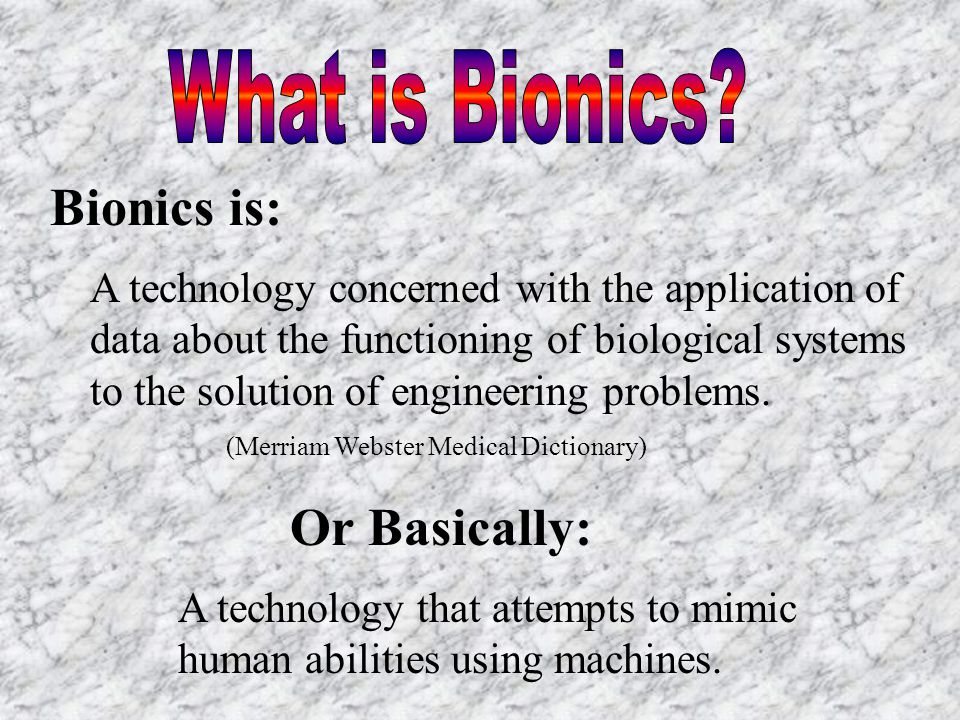 Bionics is: A technology concerned with the application of data about the functioning of biological systems to the solution of engineering problems.