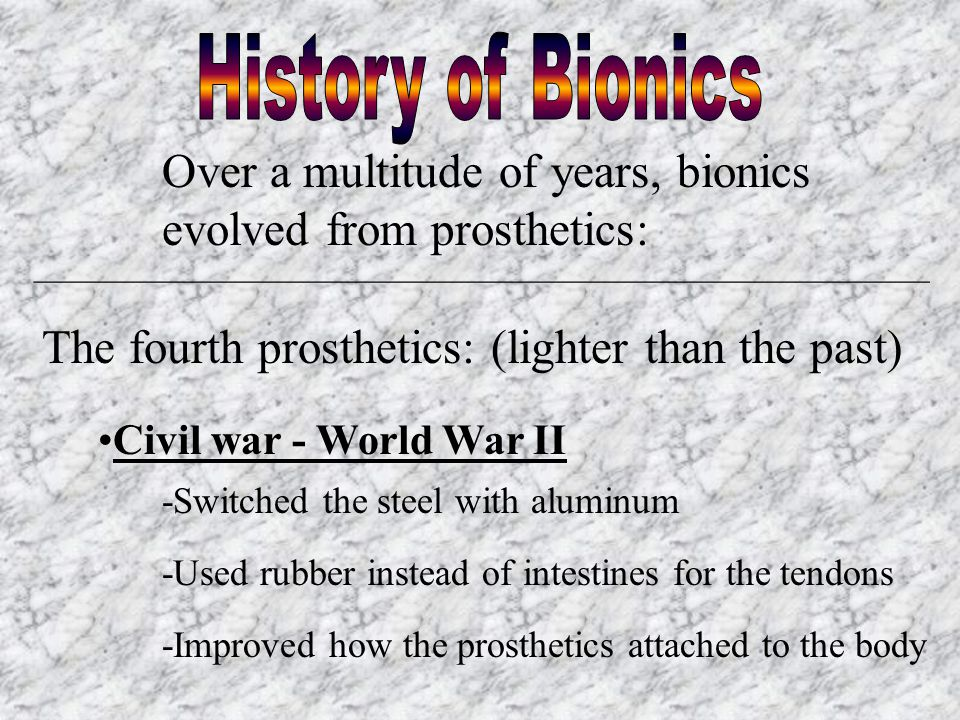 Over a multitude of years, bionics evolved from prosthetics: ________________________________________________________ The fourth prosthetics: (lighter than the past) Civil war - World War II -Switched the steel with aluminum -Used rubber instead of intestines for the tendons -Improved how the prosthetics attached to the body