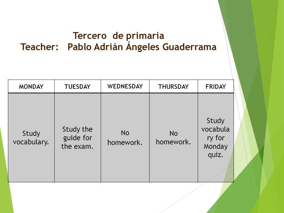 Tercero de primaria Teacher: Pablo Adrián Ángeles Guaderrama MONDAYTUESDAY WEDNESDAY THURSDAYFRIDAY Study vocabulary.