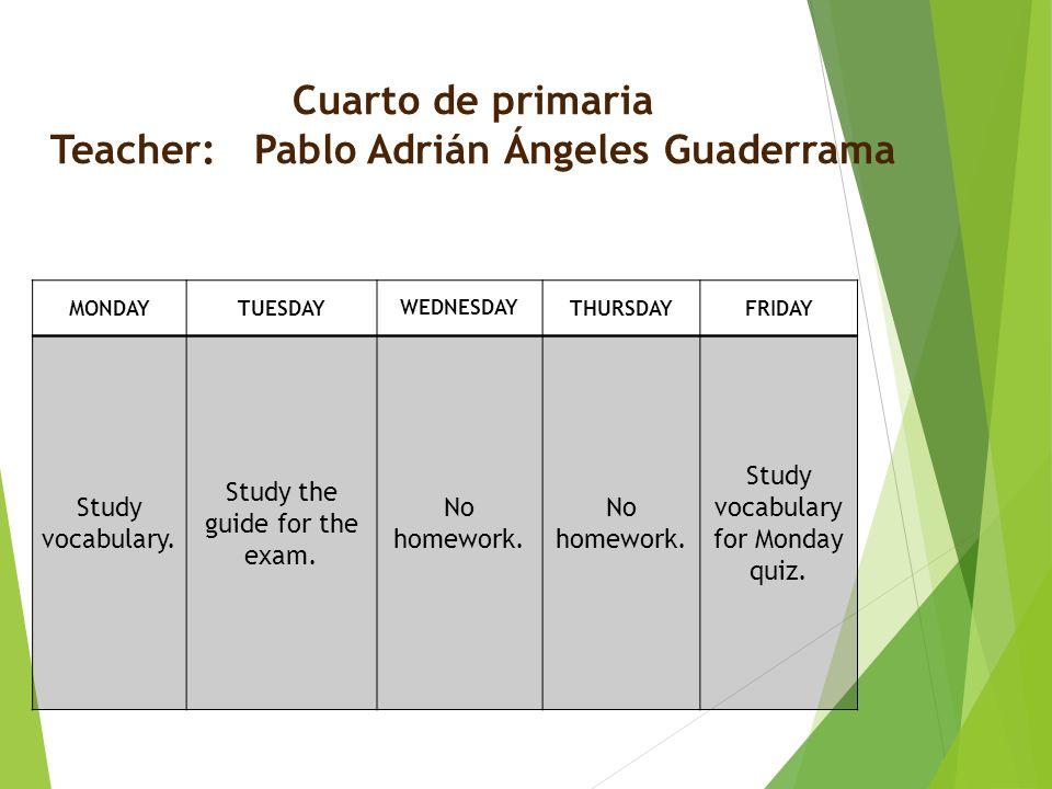 Cuarto de primaria Teacher: Pablo Adrián Ángeles Guaderrama MONDAYTUESDAY WEDNESDAY THURSDAYFRIDAY Study vocabulary.