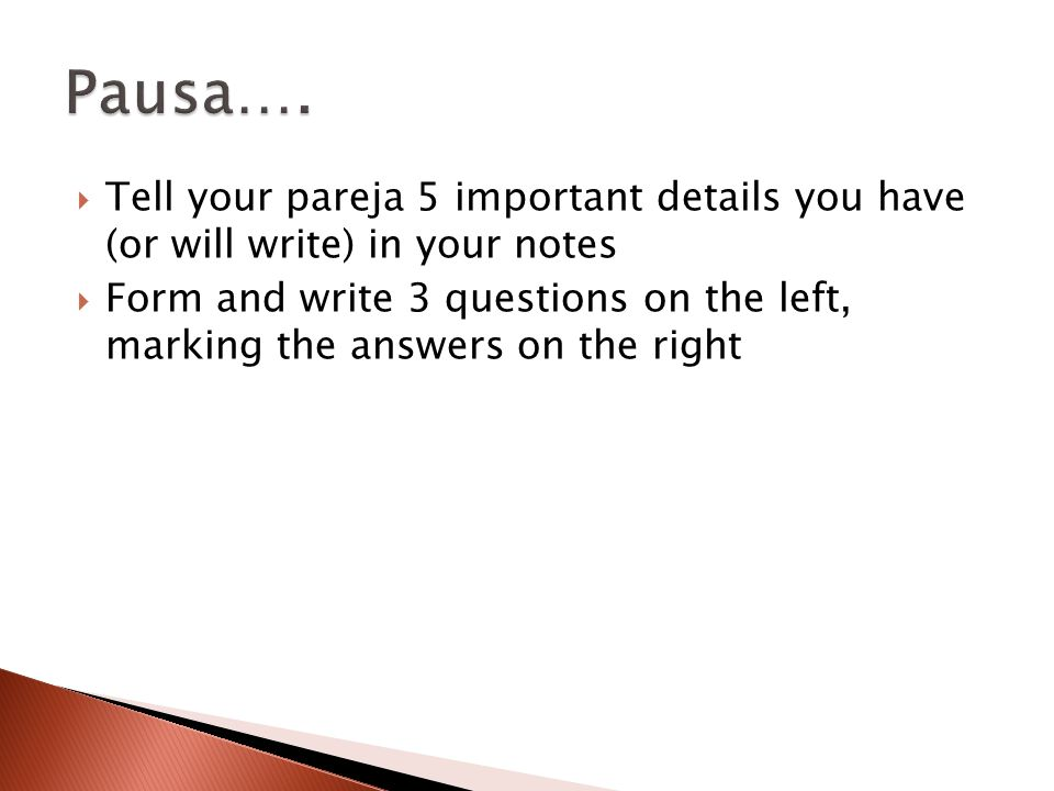  Tell your pareja 5 important details you have (or will write) in your notes  Form and write 3 questions on the left, marking the answers on the right