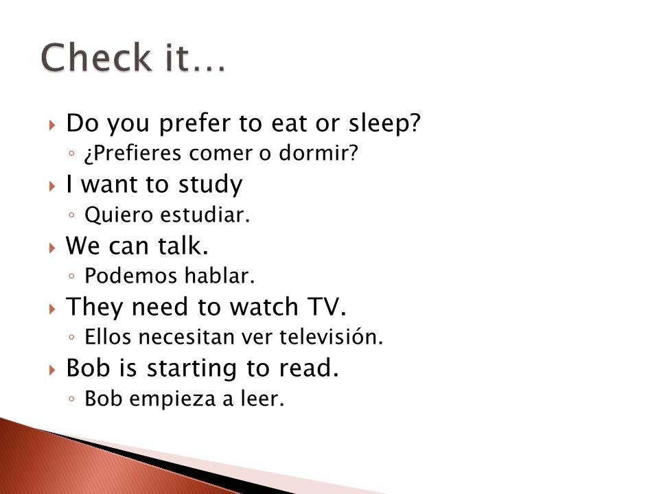  Do you prefer to eat or sleep? ◦ ¿Prefieres comer o dormir?  I want to study ◦ Quiero estudiar.  We can talk. ◦ Podemos hablar.  They need to wat