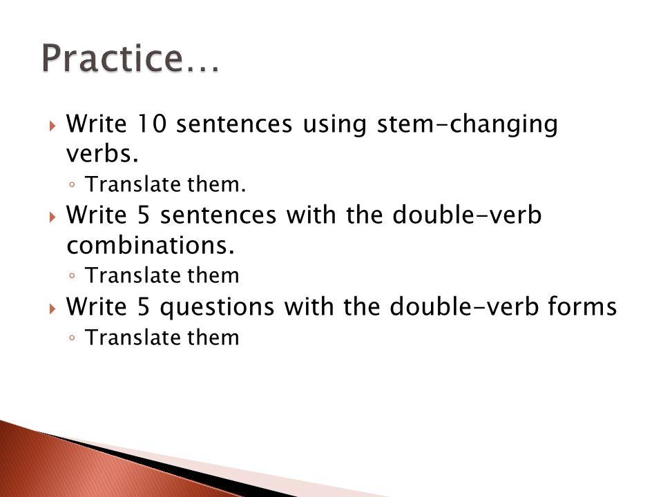  Write 10 sentences using stem-changing verbs. ◦ Translate them.