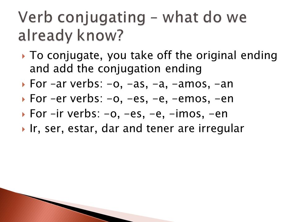  To conjugate, you take off the original ending and add the conjugation ending  For –ar verbs: -o, -as, -a, -amos, -an  For –er verbs: -o, -es, -e,