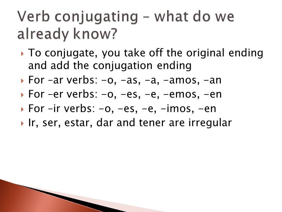  To conjugate, you take off the original ending and add the conjugation ending  For –ar verbs: -o, -as, -a, -amos, -an  For –er verbs: -o, -es, -e, -emos, -en  For –ir verbs: -o, -es, -e, -imos, -en  Ir, ser, estar, dar and tener are irregular