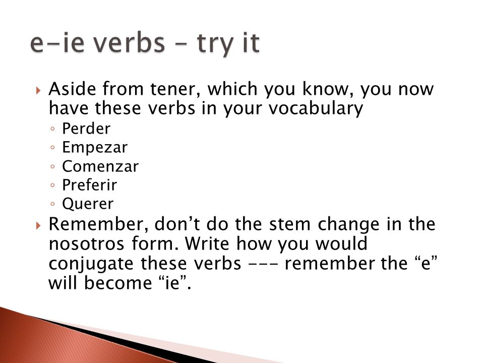  Aside from tener, which you know, you now have these verbs in your vocabulary ◦ Perder ◦ Empezar ◦ Comenzar ◦ Preferir ◦ Querer  Remember, don't do the stem change in the nosotros form.