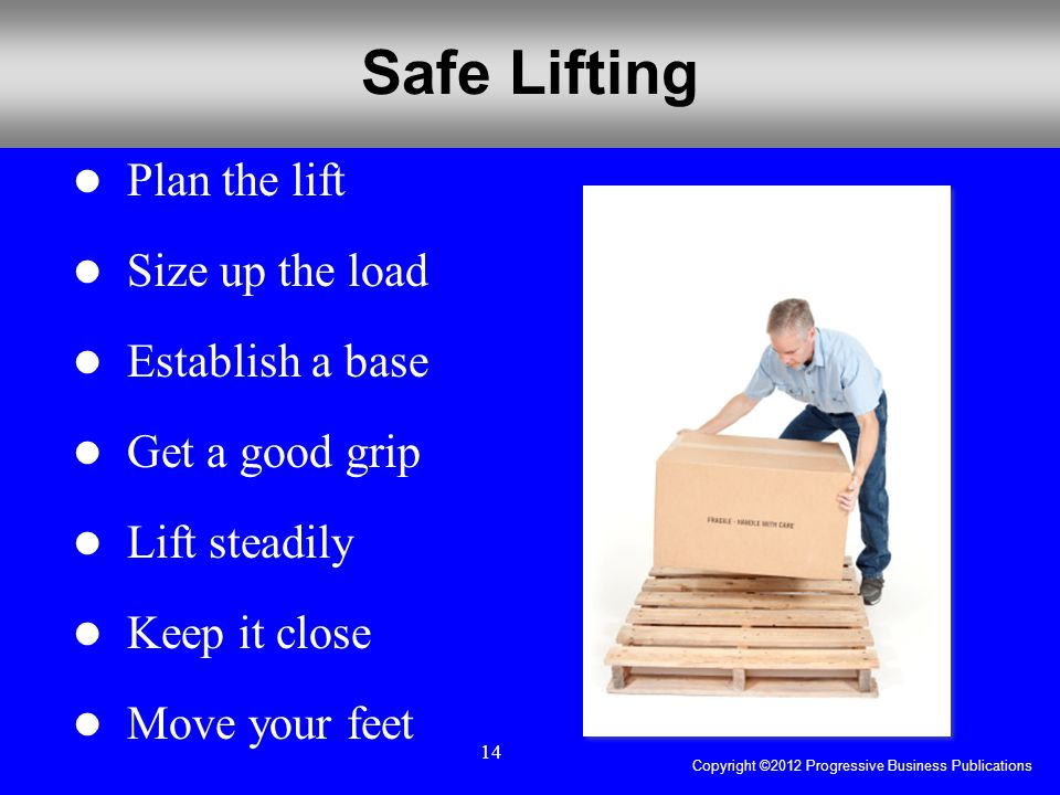 Copyright ©2012 Progressive Business Publications 14 Safe Lifting Plan the lift Size up the load Establish a base Get a good grip Lift steadily Keep it close Move your feet