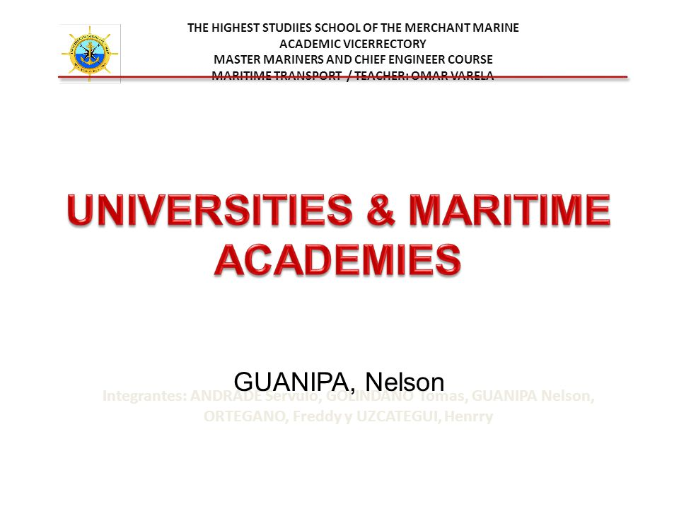 THE HIGHEST STUDIIES SCHOOL OF THE MERCHANT MARINE ACADEMIC VICERRECTORY MASTER MARINERS AND CHIEF ENGINEER COURSE MARITIME TRANSPORT / TEACHER: OMAR VARELA Integrantes: ANDRADE Servulo, GOLINDANO Tomas, GUANIPA Nelson, ORTEGANO, Freddy y UZCATEGUI, Henrry GUANIPA, Nelson