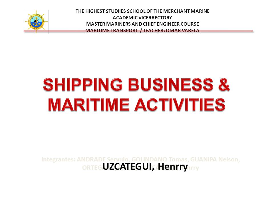 THE HIGHEST STUDIIES SCHOOL OF THE MERCHANT MARINE ACADEMIC VICERRECTORY MASTER MARINERS AND CHIEF ENGINEER COURSE MARITIME TRANSPORT / TEACHER: OMAR VARELA Integrantes: ANDRADE Servulo, GOLINDANO Tomas, GUANIPA Nelson, ORTEGANO, Freddy y UZCATEGUI, Henrry UZCATEGUI, Henrry