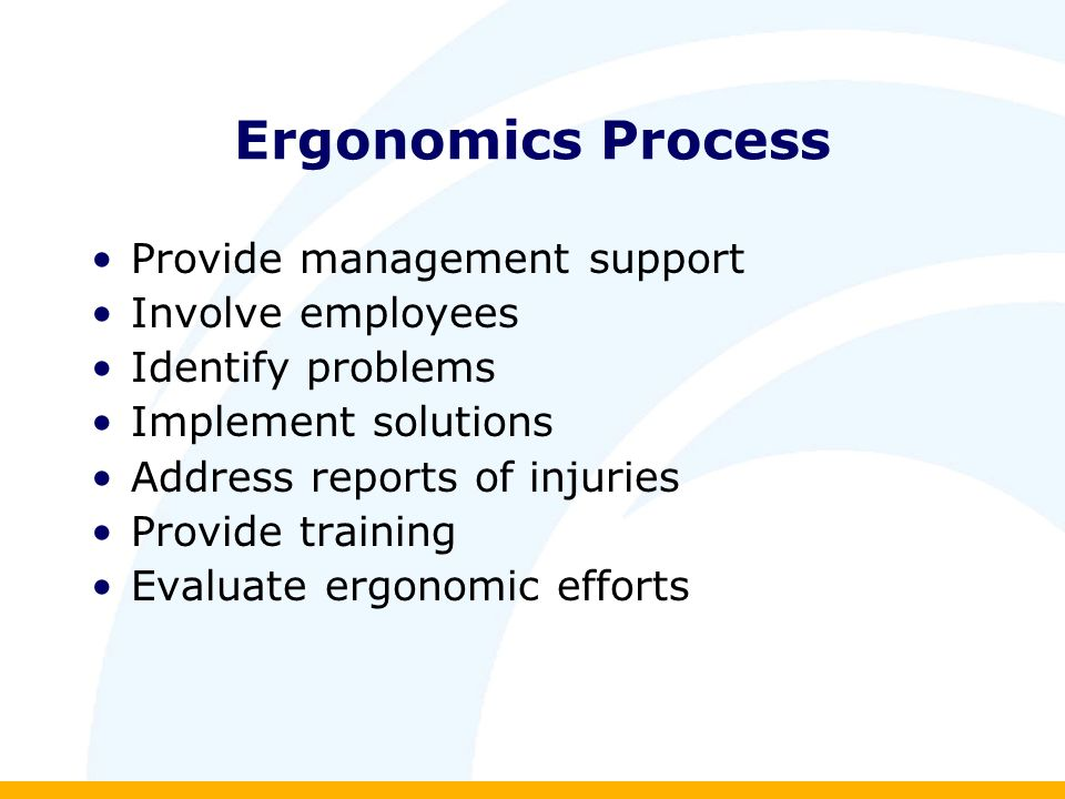 Ergonomics Process Provide management support Involve employees Identify problems Implement solutions Address reports of injuries Provide training Evaluate ergonomic efforts