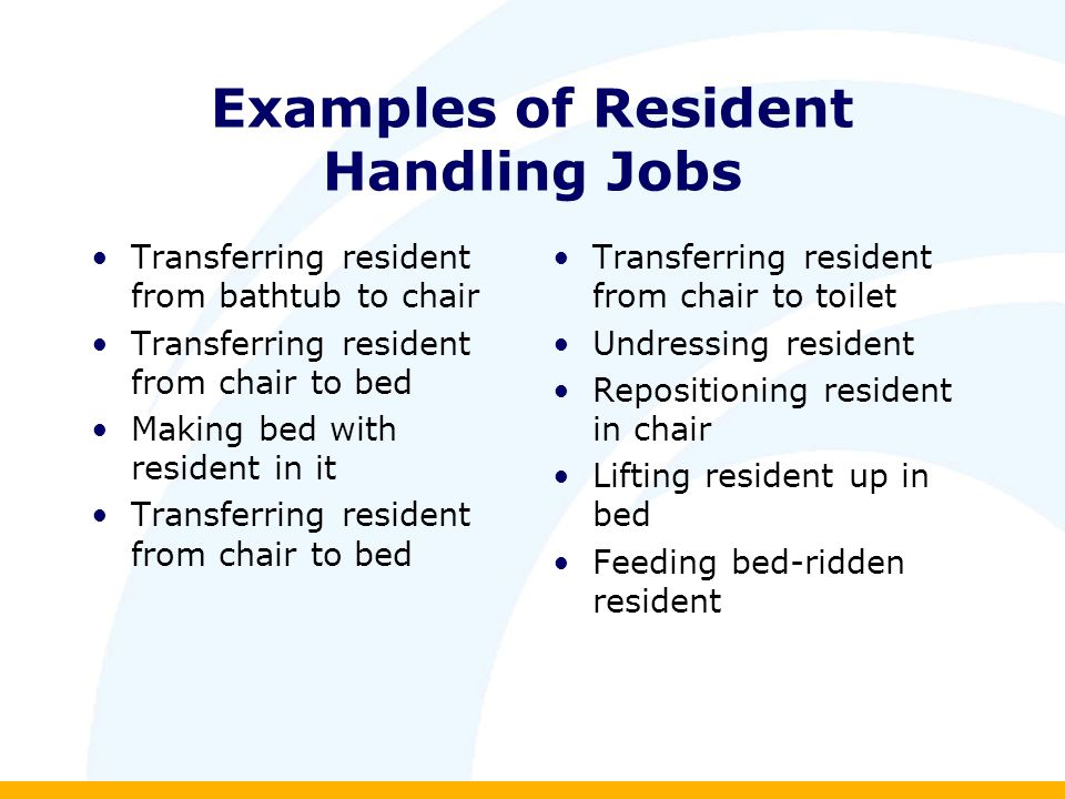 Examples of Resident Handling Jobs Transferring resident from bathtub to chair Transferring resident from chair to bed Making bed with resident in it Transferring resident from chair to bed Transferring resident from chair to toilet Undressing resident Repositioning resident in chair Lifting resident up in bed Feeding bed-ridden resident