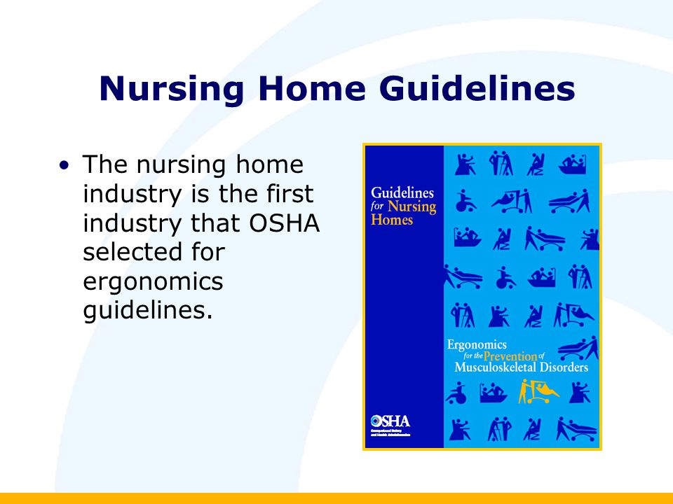 Nursing Home Guidelines The nursing home industry is the first industry that OSHA selected for ergonomics guidelines.