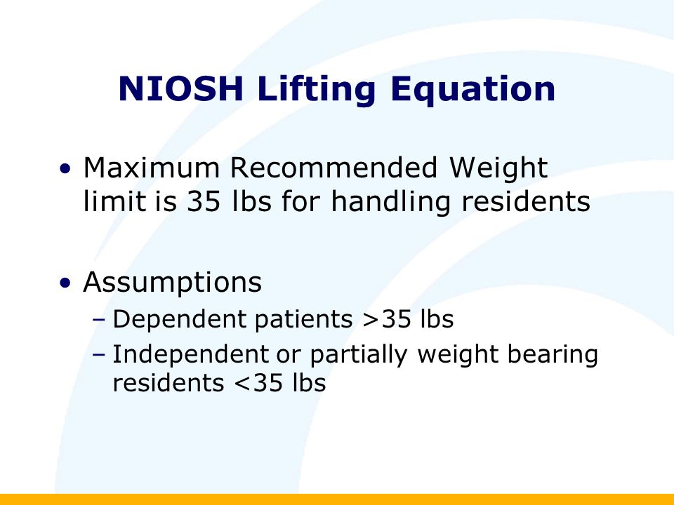 NIOSH Lifting Equation Maximum Recommended Weight limit is 35 lbs for handling residents Assumptions –Dependent patients >35 lbs –Independent or partially weight bearing residents <35 lbs