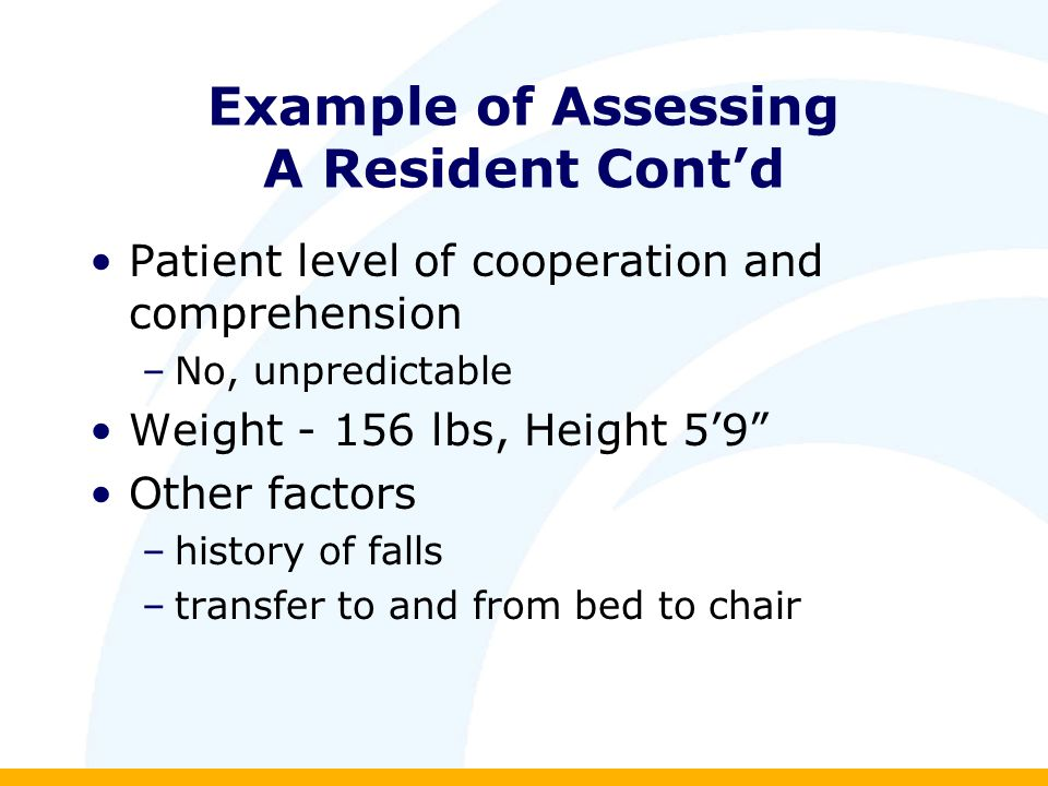 Example of Assessing A Resident Cont'd Patient level of cooperation and comprehension –No, unpredictable Weight lbs, Height 5'9 Other factors –history of falls –transfer to and from bed to chair
