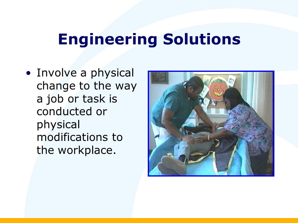Engineering Solutions Involve a physical change to the way a job or task is conducted or physical modifications to the workplace.