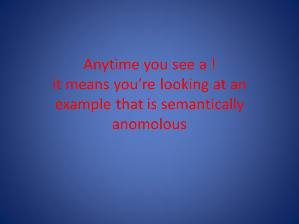 Anytime you see a ! it means you're looking at an example that is semantically anomolous