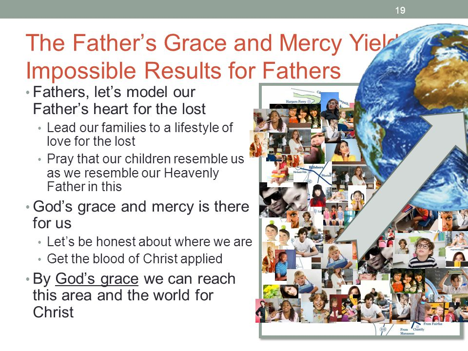 19 The Father's Grace and Mercy Yield Impossible Results for Fathers Fathers, let's model our Father's heart for the lost Lead our families to a lifestyle of love for the lost Pray that our children resemble us as we resemble our Heavenly Father in this God's grace and mercy is there for us Let's be honest about where we are Get the blood of Christ applied By God's grace we can reach this area and the world for Christ