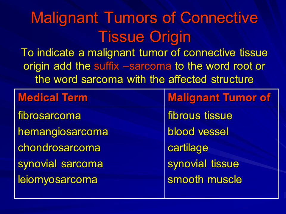 Malignant Tumors of Connective Tissue Origin To indicate a malignant tumor of connective tissue origin add the suffix –sarcoma to the word root or the word sarcoma with the affected structure Malignant Tumor of Medical Term fibrous tissue blood vessel cartilage synovial tissue smooth muscle fibrosarcomahemangiosarcomachondrosarcoma synovial sarcoma leiomyosarcoma
