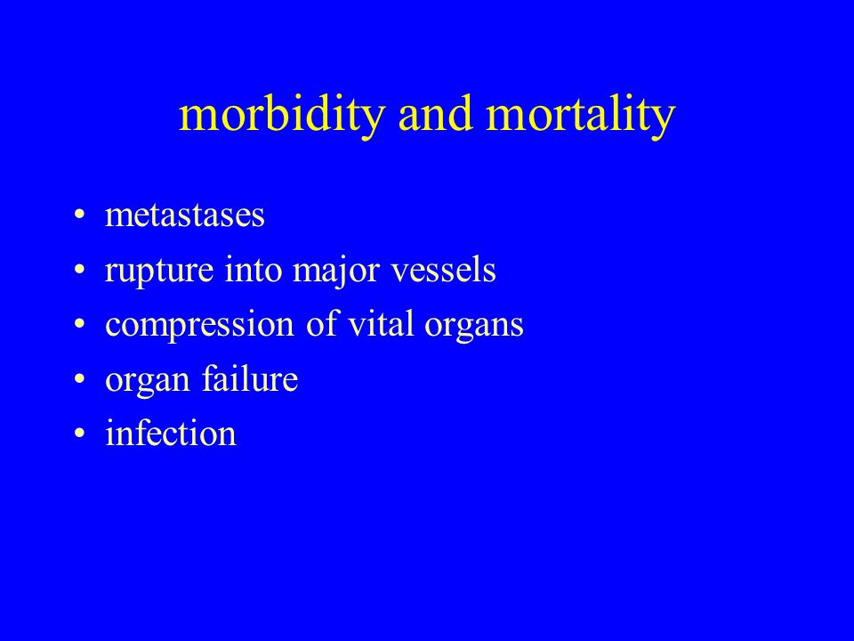 morbidity and mortality metastases rupture into major vessels compression of vital organs organ failure infection