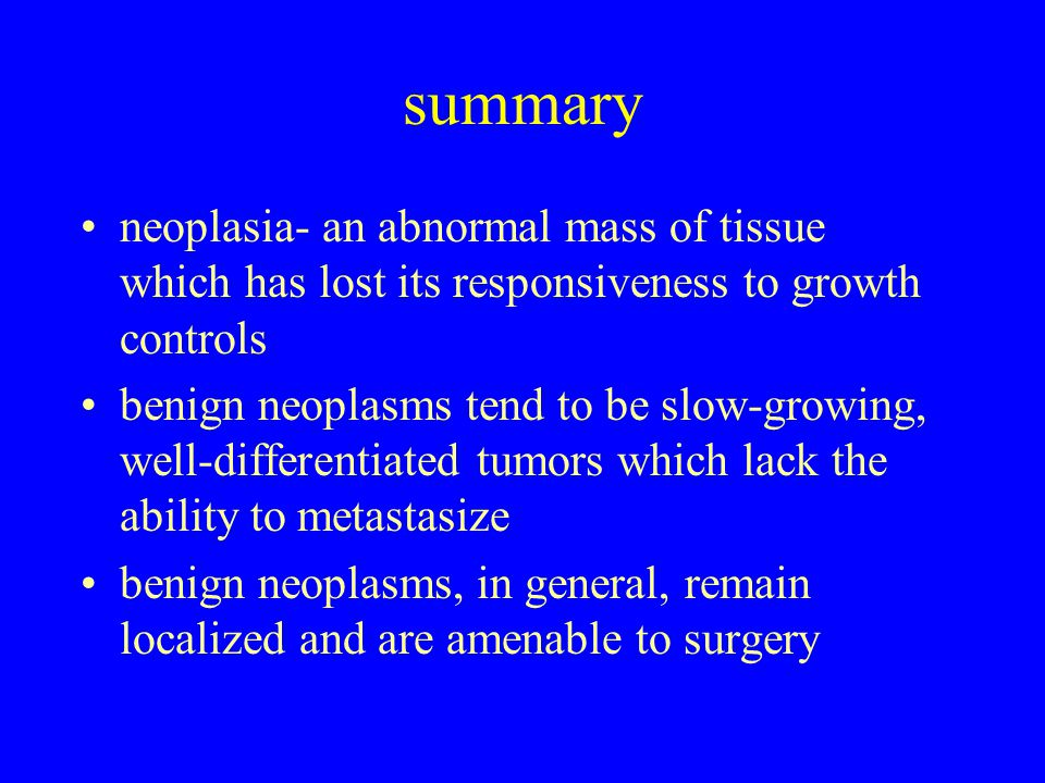 summary neoplasia- an abnormal mass of tissue which has lost its responsiveness to growth controls benign neoplasms tend to be slow-growing, well-differentiated tumors which lack the ability to metastasize benign neoplasms, in general, remain localized and are amenable to surgery