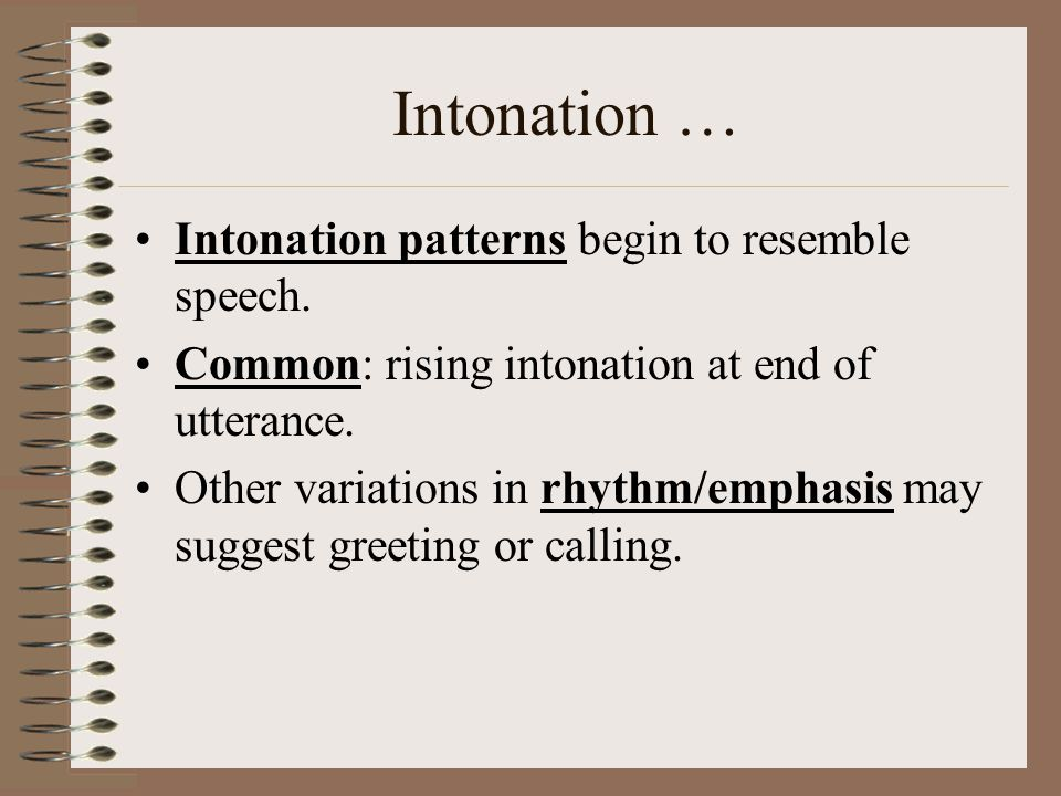 Intonation … Intonation patterns begin to resemble speech.