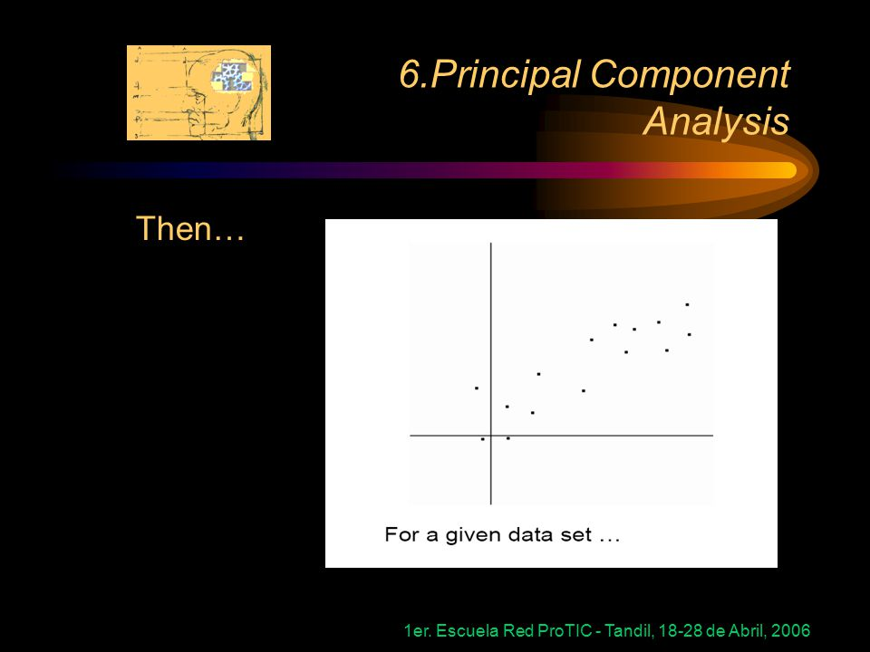 1er. Escuela Red ProTIC - Tandil, 18-28 de Abril, 2006 6.Principal Component Analysis Then…