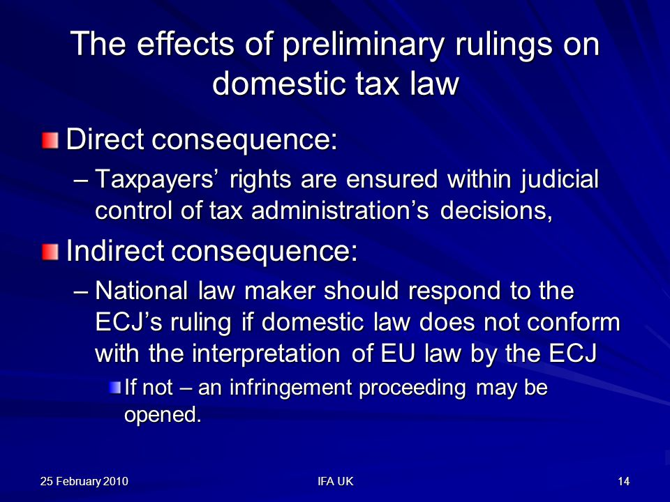 25 February 2010 IFA UK 14 The effects of preliminary rulings on domestic tax law Direct consequence: –Taxpayers' rights are ensured within judicial control of tax administration's decisions, Indirect consequence: –National law maker should respond to the ECJ's ruling if domestic law does not conform with the interpretation of EU law by the ECJ If not – an infringement proceeding may be opened.