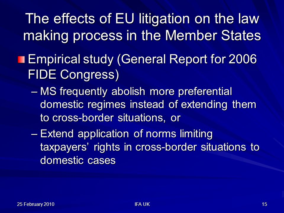 25 February 2010 IFA UK 15 The effects of EU litigation on the law making process in the Member States Empirical study (General Report for 2006 FIDE Congress) –MS frequently abolish more preferential domestic regimes instead of extending them to cross-border situations, or –Extend application of norms limiting taxpayers' rights in cross-border situations to domestic cases