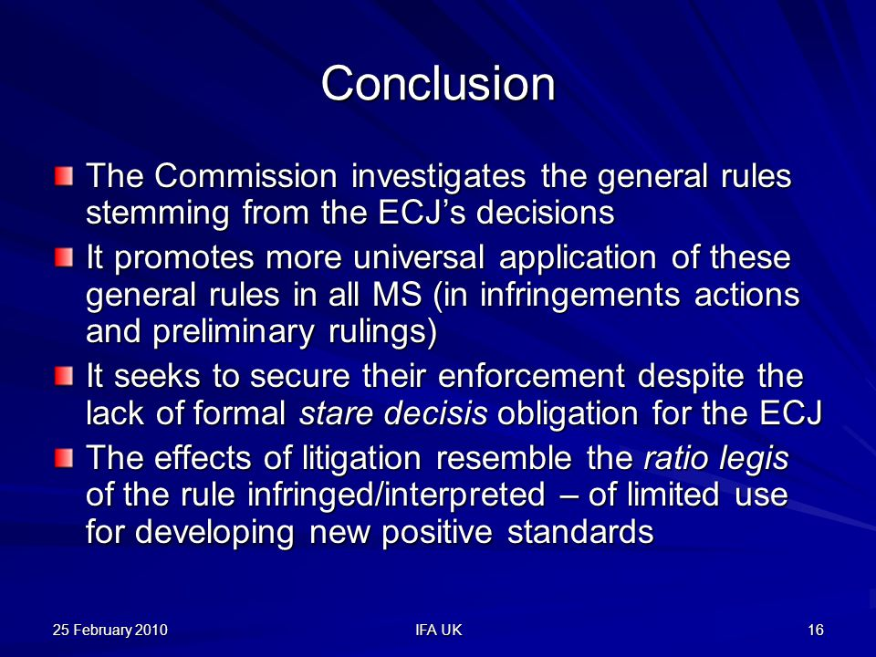 25 February 2010 IFA UK 16 Conclusion The Commission investigates the general rules stemming from the ECJ's decisions It promotes more universal application of these general rules in all MS (in infringements actions and preliminary rulings) It seeks to secure their enforcement despite the lack of formal stare decisis obligation for the ECJ The effects of litigation resemble the ratio legis of the rule infringed/interpreted – of limited use for developing new positive standards