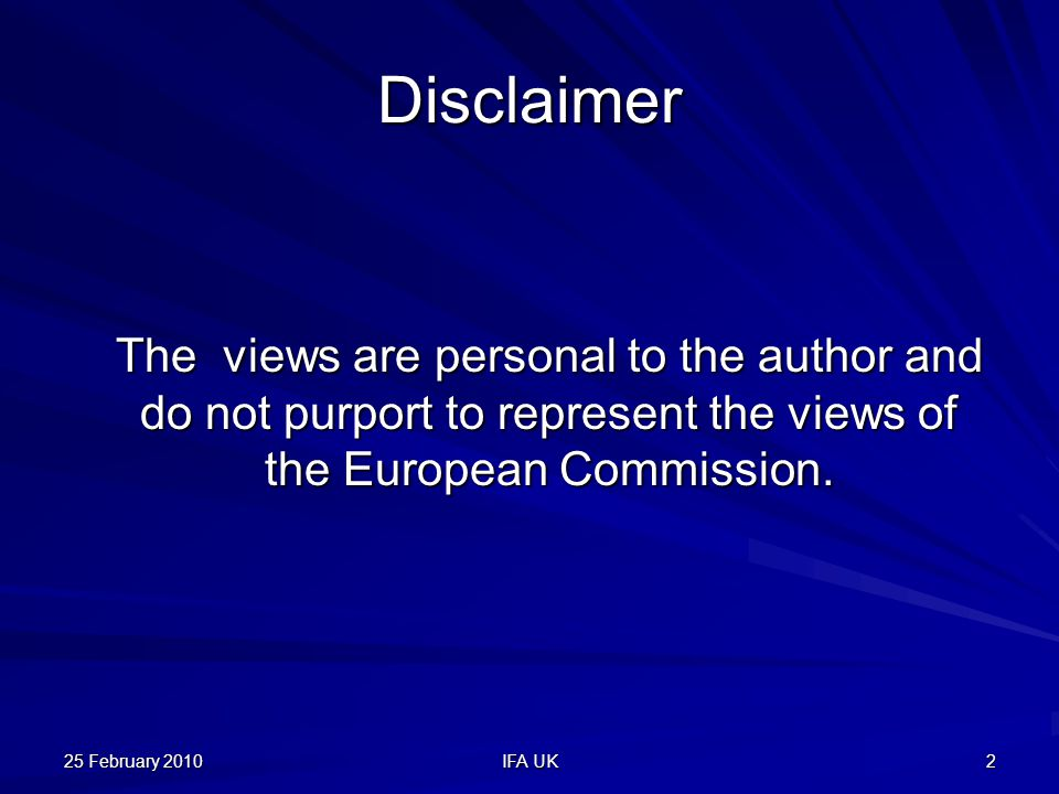 25 February 2010 IFA UK 2 Disclaimer The views are personal to the author and do not purport to represent the views of the European Commission.