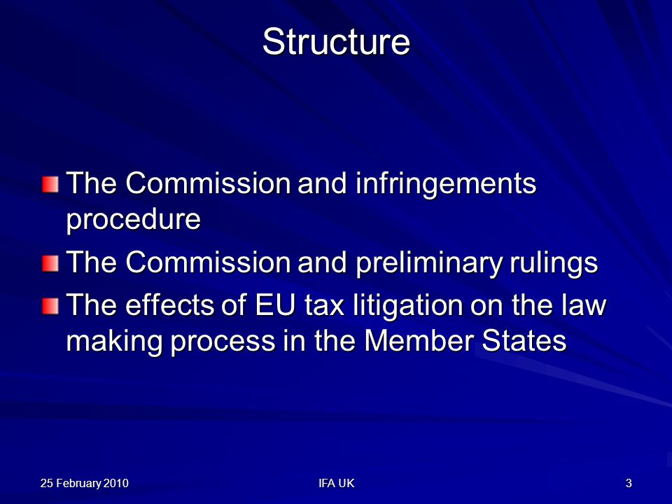 25 February 2010 IFA UK 3 Structure The Commission and infringements procedure The Commission and preliminary rulings The effects of EU tax litigation on the law making process in the Member States